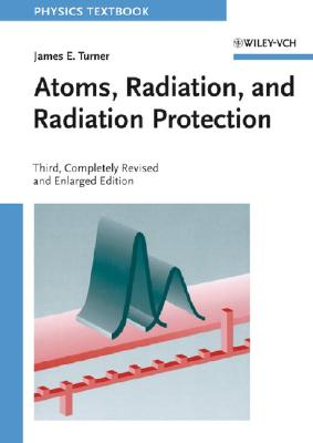 Atoms, Radiation, and Radiation Protection By Turner, James E.